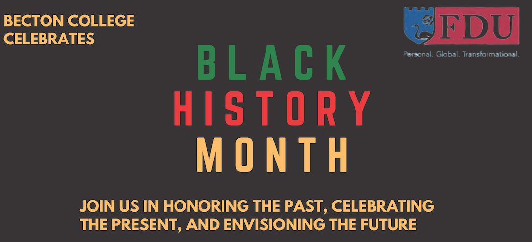 Becton College celebrates Black History Month. Join us in honoring the past, celebrating the present, and envisioning the future. FDU log on the top left corner.