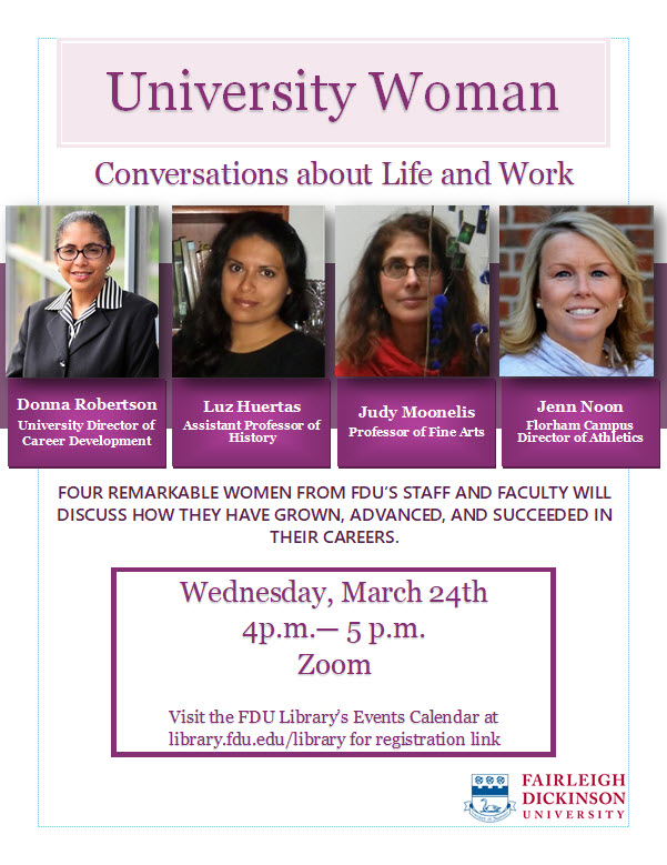 University Woman Conversations about Life and Work. Photos of Donna Robertson, University Director of Career Development, Luz Huertas, Assistant Professor of History, Judy Moonelis, Professor of Fine Arts, and Jenn Noon, Devils Director of Athletics. Four remarkable women from FDU's staff and faculty will discuss how they have grown, advanced and succeeded in their careers. Wednesday, March 24th 4 PM to 5 PM Zoom. Visit the FDU Library's Events Calendar at library.fdu.edu/library for registration link.